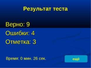 Результат теста Верно: 9 Ошибки: 4 Отметка: 3 Время: 0 мин. 26 сек. ещё испра