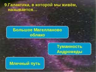 9.Галактика, в которой мы живём, называется… Млечный путь Туманность Андромед