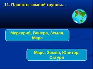 11. Планеты земной группы… Меркурий, Венера, Земля, Марс Марс, Земля, Юпитер,