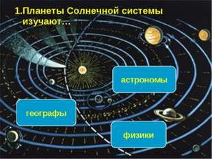 1.Планеты Солнечной системы изучают… астрономы географы физики