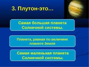 3. Плутон-это… Самая маленькая планета Солнечной системы. Самая большая плане