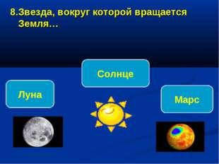 8.Звезда, вокруг которой вращается Земля… Солнце Луна Марс