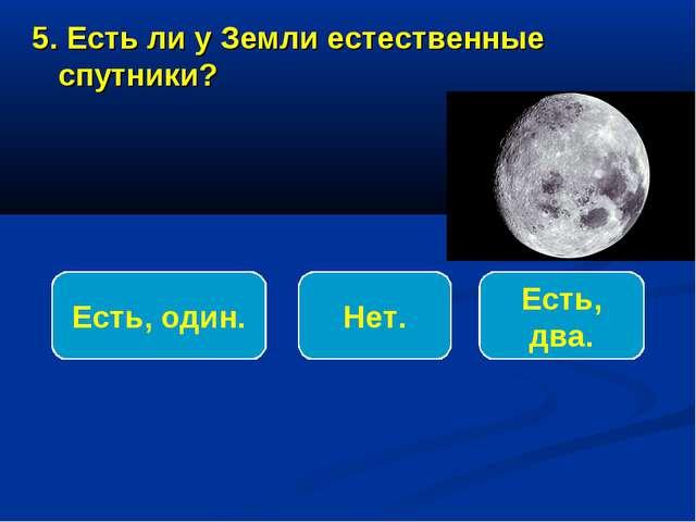 5. Есть ли у Земли естественные спутники? Есть, один. Нет. Есть, два.