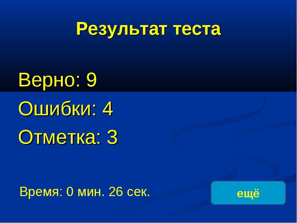 Результат теста Верно: 9 Ошибки: 4 Отметка: 3 Время: 0 мин. 26 сек. ещё испра...