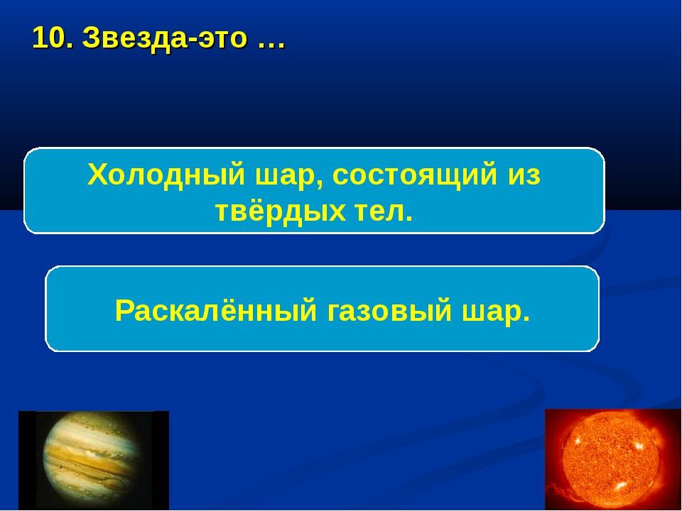 10. Звезда-это … Раскалённый газовый шар. Холодный шар, состоящий из твёрдых...
