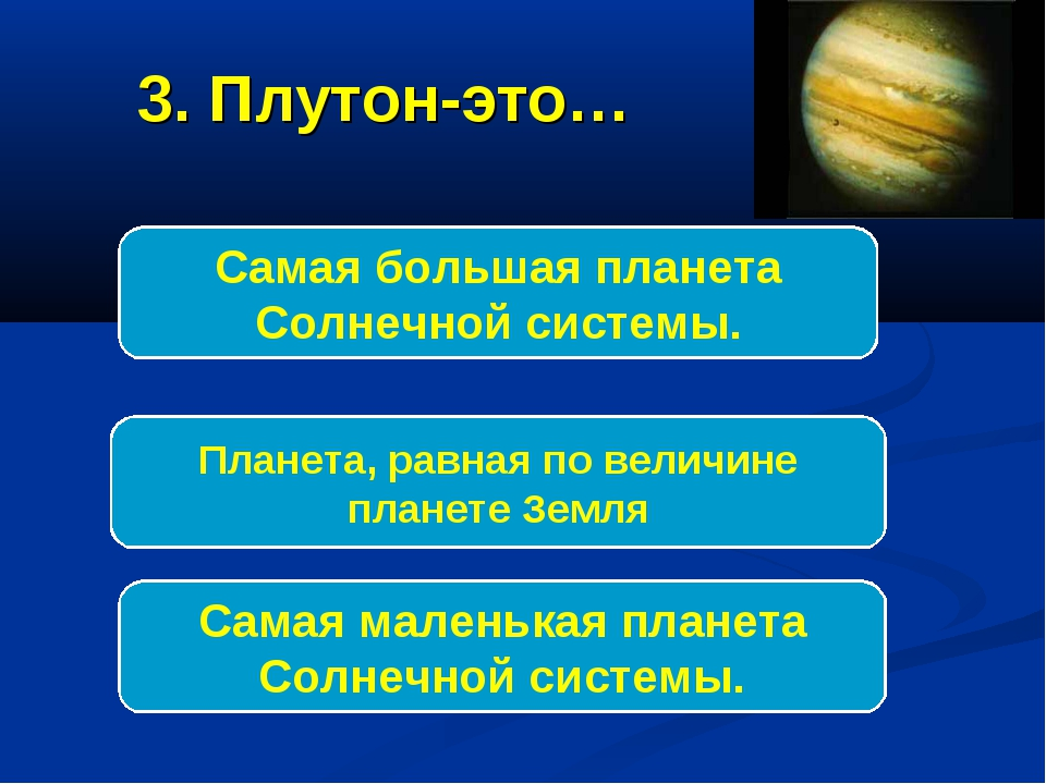 3. Плутон-это… Самая маленькая планета Солнечной системы. Самая большая плане...