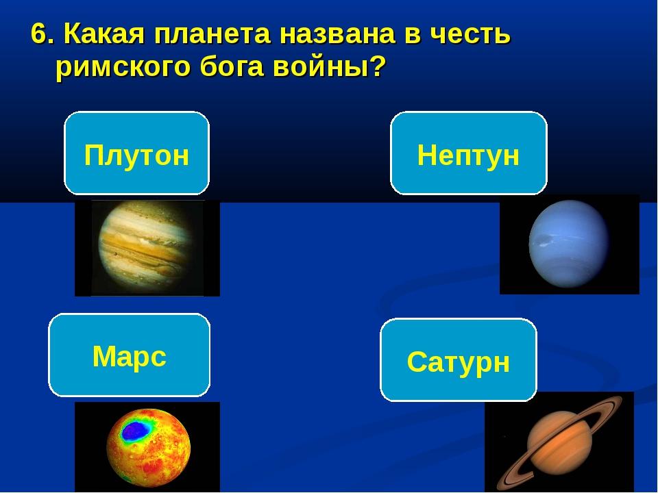 6. Какая планета названа в честь римского бога войны? Марс Плутон Нептун Сатурн
