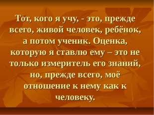 Тот, кого я учу, - это, прежде всего, живой человек, ребёнок, а потом ученик.