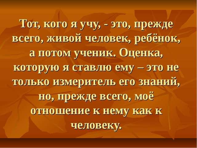 Тот, кого я учу, - это, прежде всего, живой человек, ребёнок, а потом ученик....