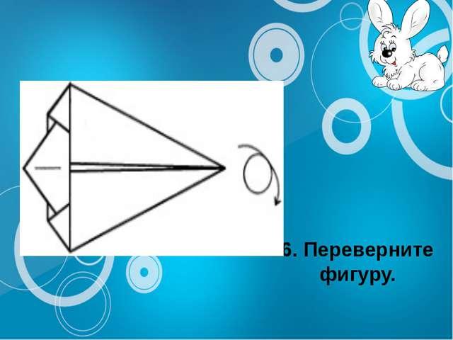 6. Переверните фигуру.