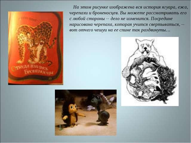 На этом рисунке изображена вся история ягуара, ежа, черепахи и броненосцев...