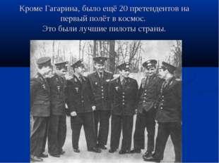 Кроме Гагарина, было ещё 20 претендентов на первый полёт в космос. Это были л