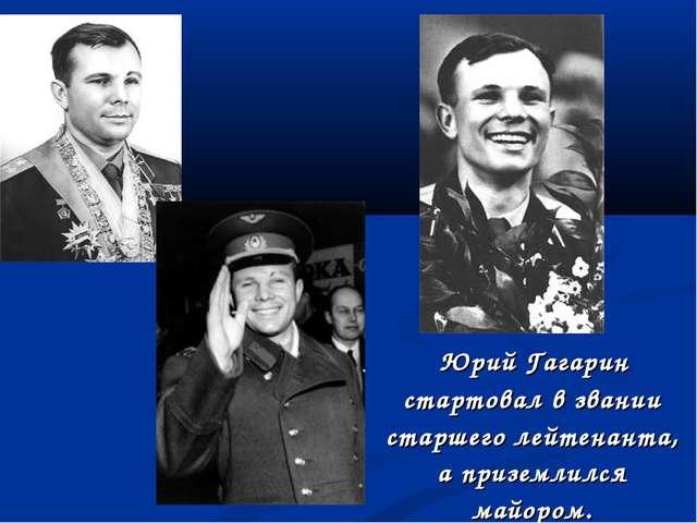 Юрий Гагарин стартовал в звании старшего лейтенанта, а приземлился майором.