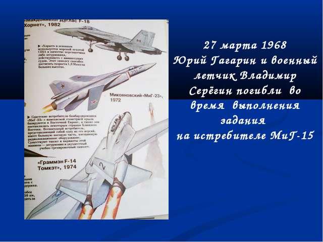 27 марта 1968 Юрий Гагарин и военный летчик Владимир Серёгин погибли во время...