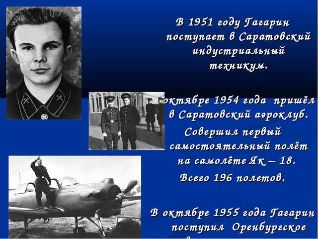 В 1951 году Гагарин поступает в Саратовский индустриальный техникум. В октябр...