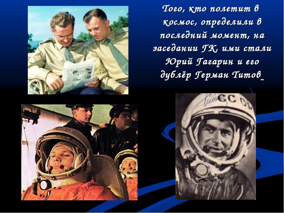 Того, кто полетит в космос, определили в последний момент, на заседании ГК,...