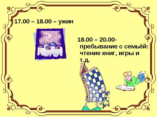 17.00 – 18.00 – ужин 18.00 – 20.00-пребывание с семьёй: чтение книг, игры и...