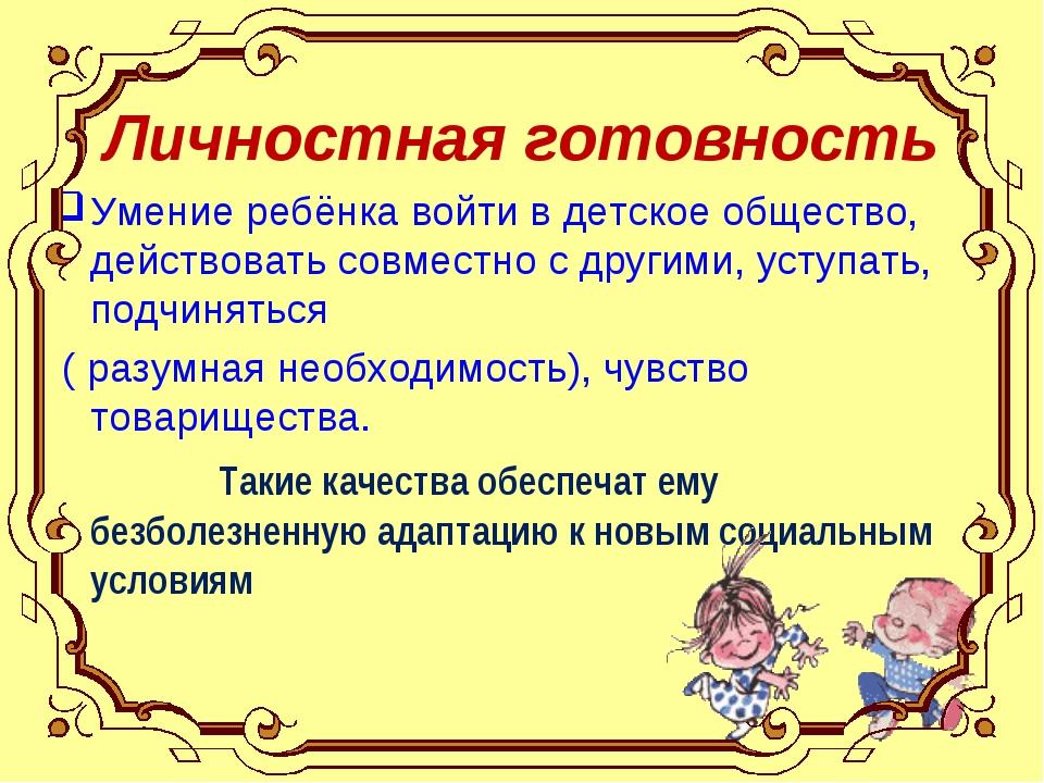 Личностная готовность Умение ребёнка войти в детское общество, действовать со...
