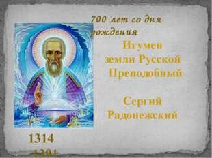 Игумен земли Русской Преподобный Сергий Радонежский 1314 -1391 700 лет со дня