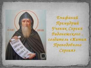 Епифаний Премудрый Ученик Сергия Радонежского , создатель «Жития Преподобного