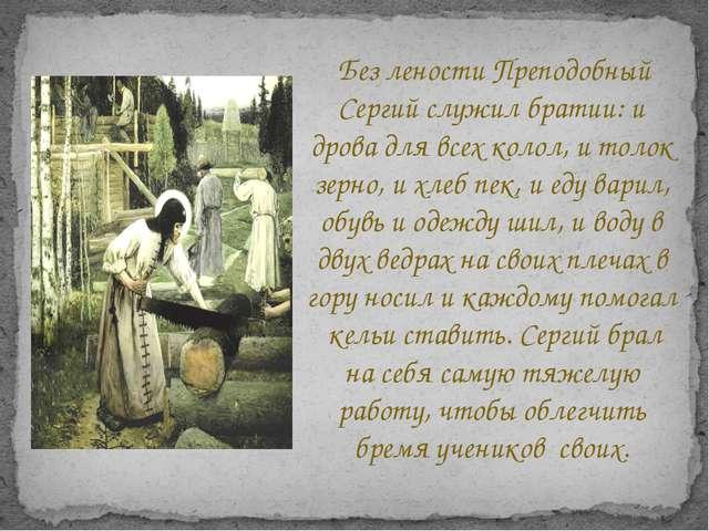 Без лености Преподобный Сергий служил братии: и дрова для всех колол, и толо...