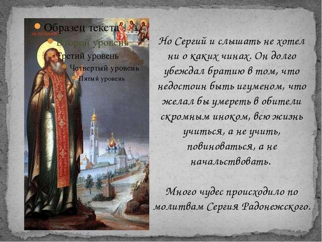 Но Сергий и слышать не хотел ни о каких чинах. Он долго убеждал братию в том...
