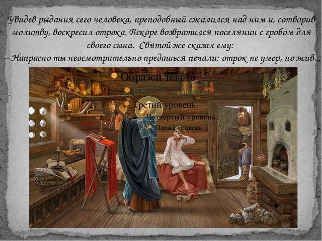 Увидев рыдания сего человека, преподобный сжалился над ним и, сотворив молит...