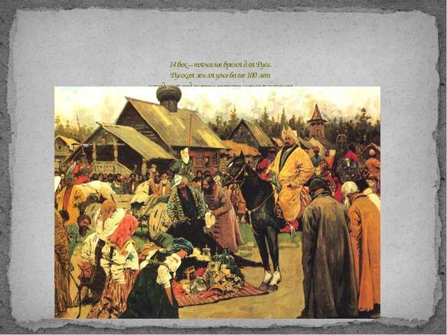 14 век – тяжелое время для Руси. Русская земля уже более 100 лет находится п...