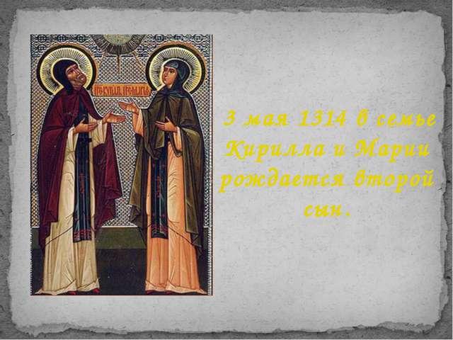 3 мая 1314 в семье Кирилла и Марии рождается второй сын.