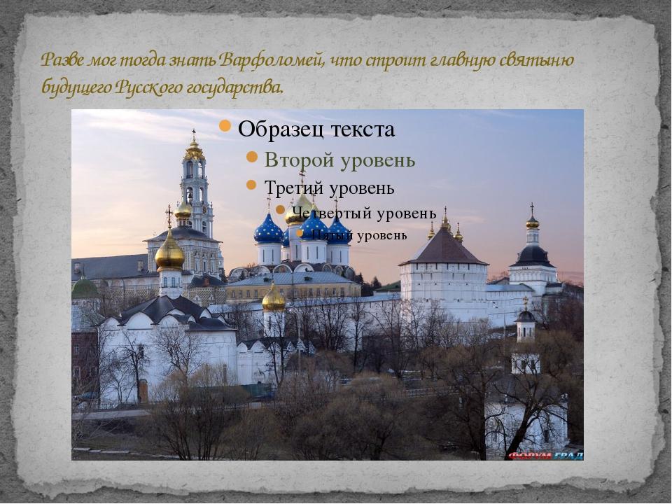 Разве мог тогда знать Варфоломей, что строит главную святыню будущего Русског...