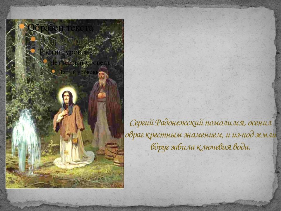 Сергий Радонежский помолился, осенил овраг крестным знамением, и из-под земл...