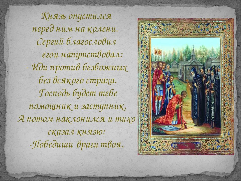Князь опустился перед ним на колени. Сергий благословил егои напутствовал:...