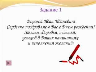 Задание 1 Дорогой Иван Иванович! Сердечно поздравляем Вас с Днем рождения! Же