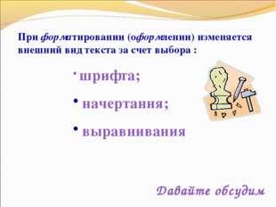 * При форматировании (оформлении) изменяется внешний вид текста за счет выбор