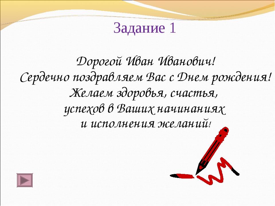 Задание 1 Дорогой Иван Иванович! Сердечно поздравляем Вас с Днем рождения! Же...