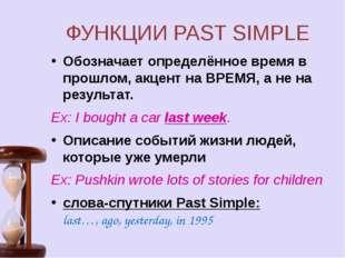 ФУНКЦИИ PAST SIMPLE Обозначает определённое время в прошлом, акцент на ВРЕМЯ,