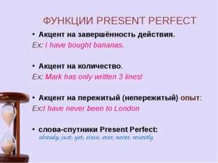ФУНКЦИИ PRESENT PERFECT Акцент на завершённость действия. Ex: I have bought