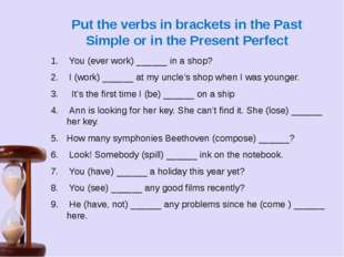 Put the verbs in brackets in the Past Simple or in the Present Perfect  You (