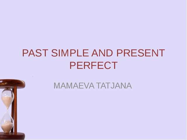 PAST SIMPLE AND PRESENT PERFECT MAMAEVA TATJANA