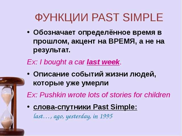 ФУНКЦИИ PAST SIMPLE Обозначает определённое время в прошлом, акцент на ВРЕМЯ,...