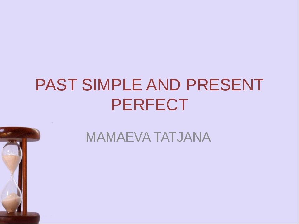 PAST SIMPLE AND PRESENT PERFECT MAMAEVA TATJANA