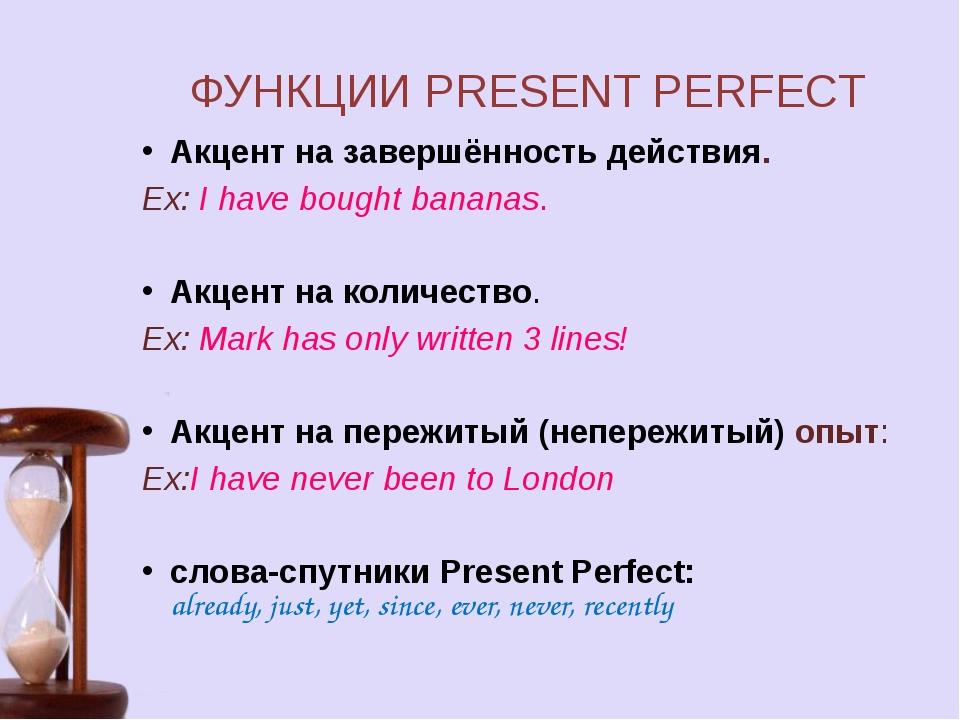 ФУНКЦИИ PRESENT PERFECT Акцент на завершённость действия. Ex: I have bought...
