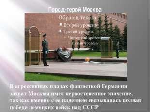 Город-герой Москва В агрессивных планах фашисткой Германии захват Москвы имел