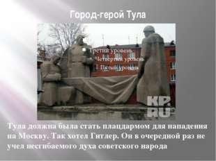 Город-герой Тула Тула должна была стать плацдармом для нападения на Москву. Т