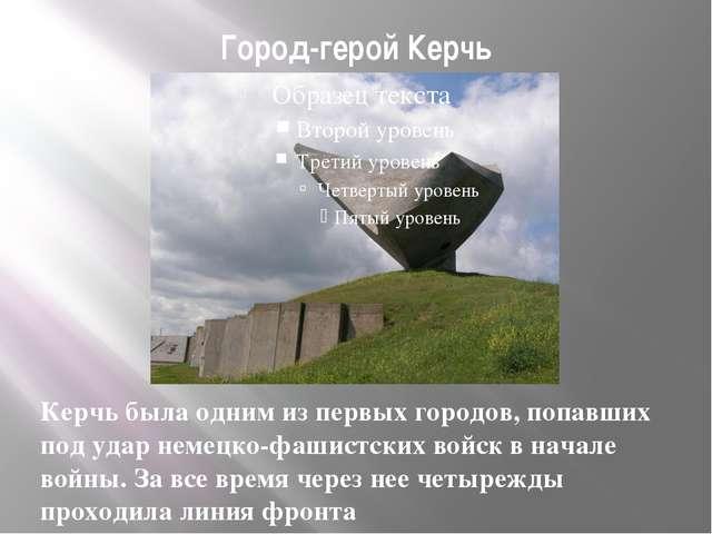 Город-герой Керчь Керчь была одним из первых городов, попавших под удар немец...