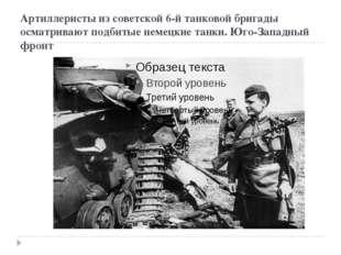 Артиллеристы из советской 6-й танковой бригады осматривают подбитые немецкие