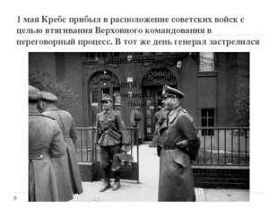 1 мая Кребс прибыл в расположение советских войск с целью втягивания Верховно