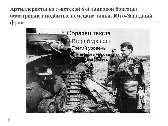 Артиллеристы из советской 6-й танковой бригады осматривают подбитые немецкие...