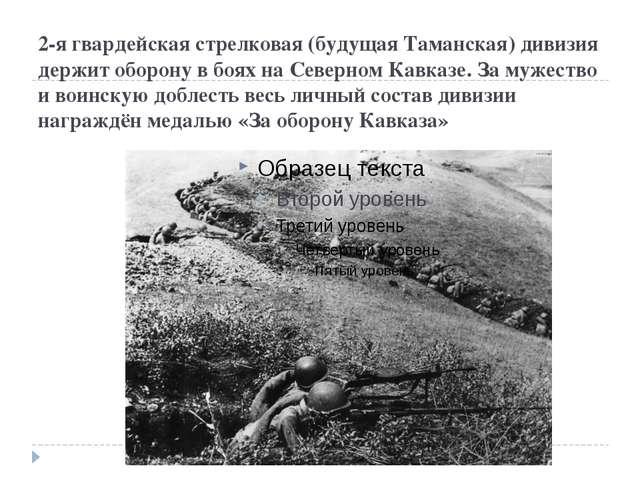 2-я гвардейская стрелковая (будущая Таманская) дивизия держит оборону в боях...