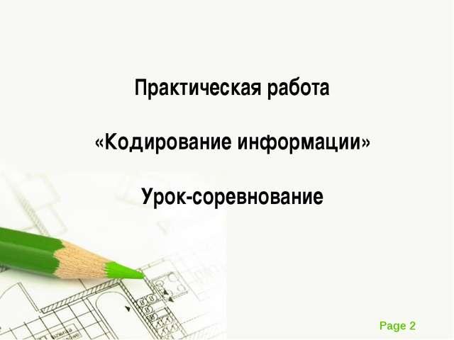 Практическая работа «Кодирование информации» Урок-соревнование Page *